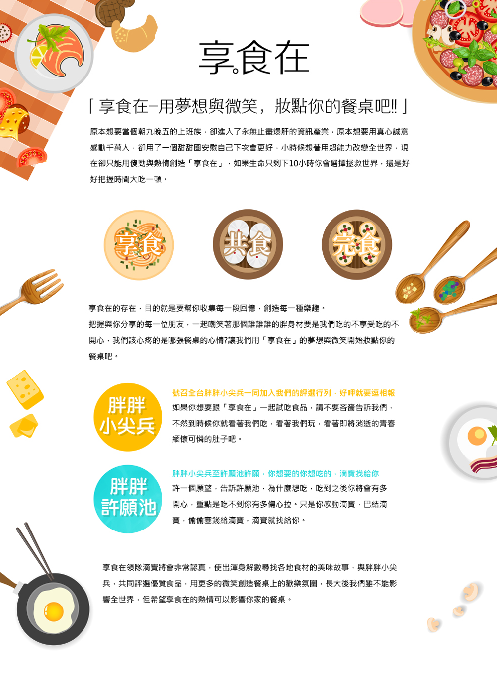 「享食在」由 台灣好食在商城有限公司 規劃執行。   享食在是由一群30而立的年輕人所組成,主要目地是極力推廣台灣在地優良的食品!!~ 解決一些商家或弱勢團體,因經費不足無法將其產品以電子商務的方法銷售食品。  為了這份理想大家紛紛的辭去工作全心的投入這塊土地上,因為資源有限所以凡事都一定親力親為,親自走上山尋找獨特的故事因為我們相信每件食品都一定會有一段不為人知刻苦銘心的故事,親自架設攝影棚為產品拍照寫文案,也希望將產品最原始的資訊呈現給大家,我們也尋找知名部落客為產品試吃評分,將部落客試吃產品經驗分享給大家。  我們希望在享食在購物不再只是單純的買賣,而是傳達一份對於在地的情感~    除了我們本身對食品的品質把關之外,享食在的小編-零食哥 也會親自試吃食品,另外享食在還特地邀請了食品界的知名部落客 們一起參與試吃食品,並對食品做最公正客觀的批評指教,並非一面倒的稱讚,我們希望傳達給大家的是一種信賴,您相信我們,我們去負責找出很不錯的食品,也把食品創造者的理念闡述給大家,因為實在是有很多用心的好店家,不僅用料實在,對品質有嚴格要求之外,在地方上也是竭盡心力在扶助需要幫助的人,他們沒有推廣的管道,比起宣傳很大但是偷工減料的部分知名商家來說,這些實實在在的中小店家更是值得我們大家去支持,而好的消費者更是值得實在的好商家來提供服務,好食在商城之所以取名為